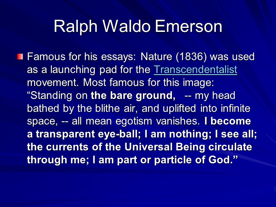 Ralph Waldo Emerson Famous for his essays: Nature (1836) was used as a launching pad for the Transcendentalist movement.