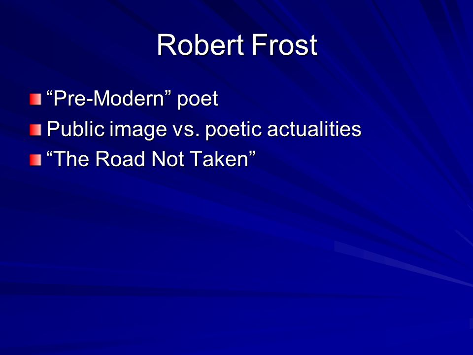 Robert Frost Pre-Modern poet Public image vs. poetic actualities The Road Not Taken