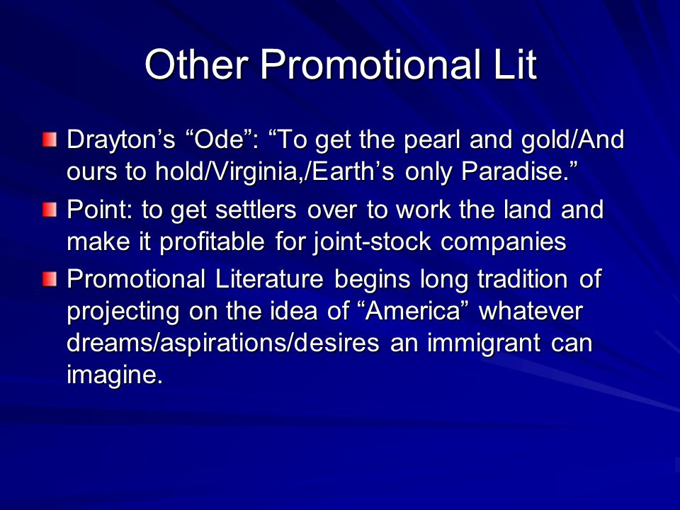 Other Promotional Lit Drayton's Ode : To get the pearl and gold/And ours to hold/Virginia,/Earth's only Paradise. Point: to get settlers over to work the land and make it profitable for joint-stock companies Promotional Literature begins long tradition of projecting on the idea of America whatever dreams/aspirations/desires an immigrant can imagine.