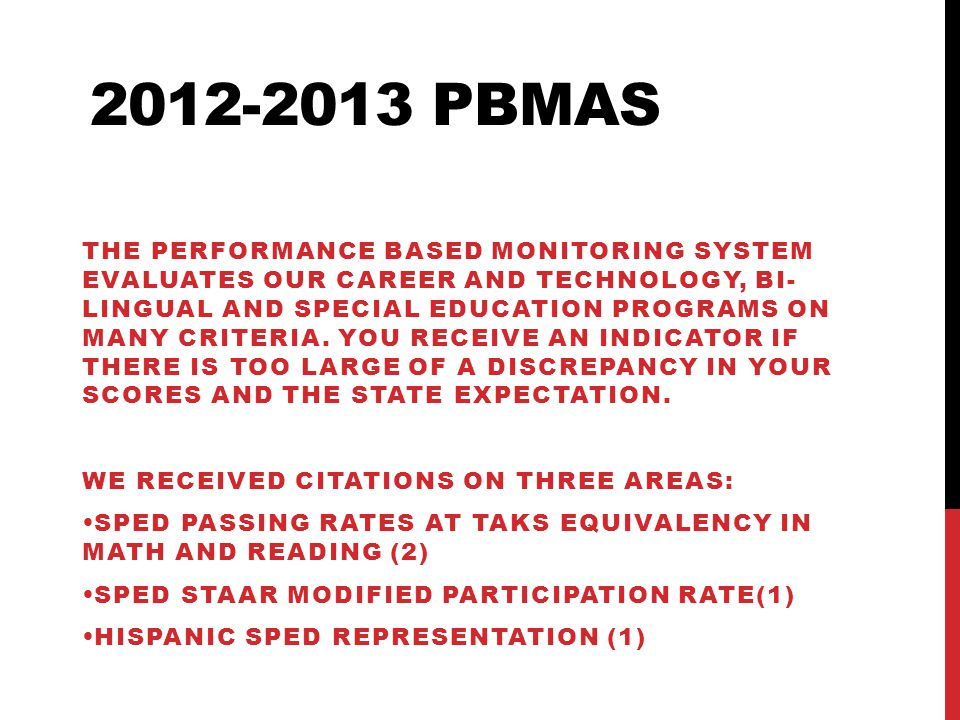 2012-2013 PBMAS THE PERFORMANCE BASED MONITORING SYSTEM EVALUATES OUR CAREER AND TECHNOLOGY, BI- LINGUAL AND SPECIAL EDUCATION PROGRAMS ON MANY CRITERIA.