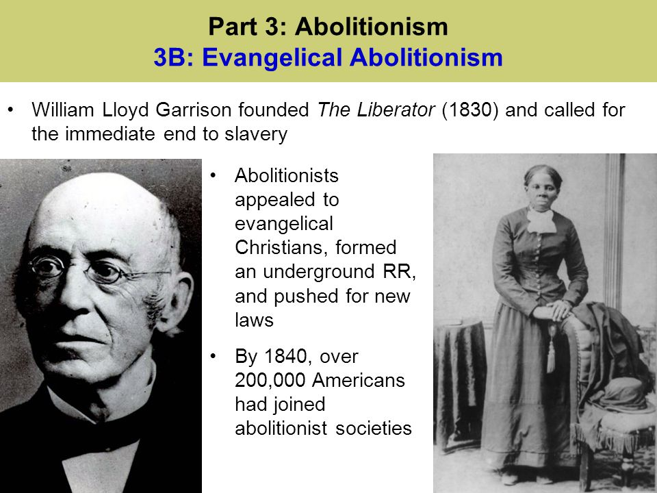 Part 3: Abolitionism 3B: Evangelical Abolitionism William Lloyd Garrison founded The Liberator (1830) and called for the immediate end to slavery Abol
