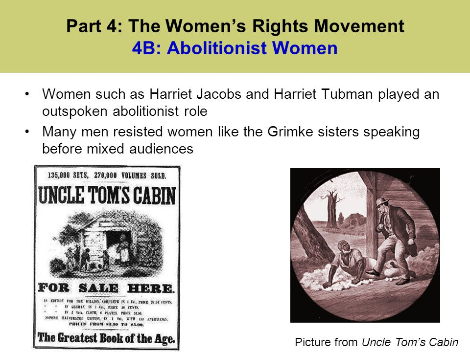 Part 4: The Women's Rights Movement 4B: Abolitionist Women Women such as Harriet Jacobs and Harriet Tubman played an outspoken abolitionist role Many