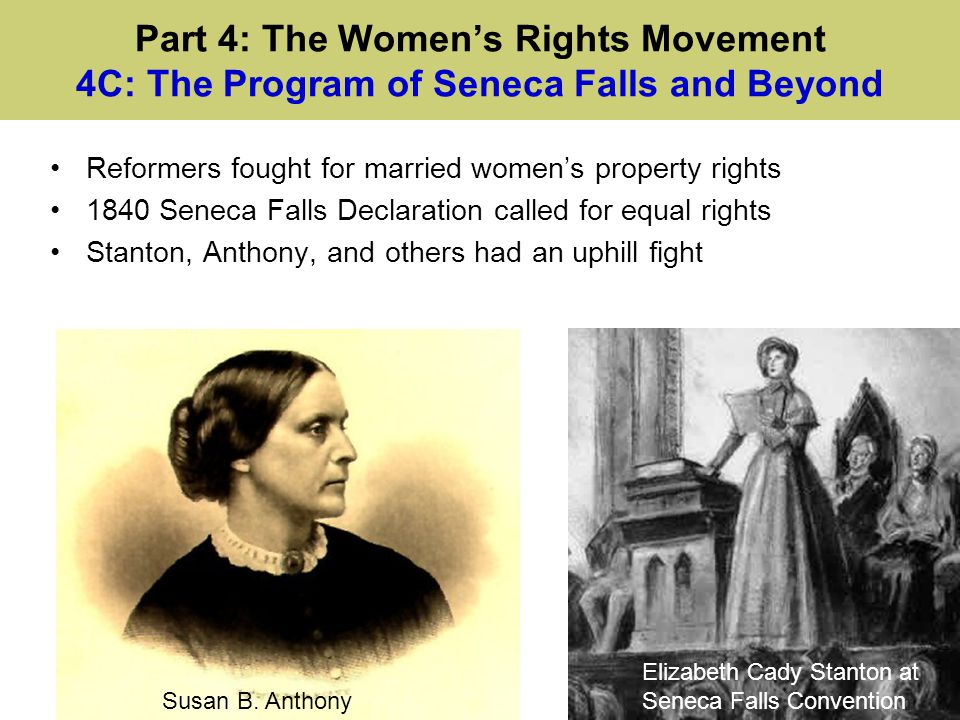 Part 4: The Women's Rights Movement 4C: The Program of Seneca Falls and Beyond Reformers fought for married women's property rights 1840 Seneca Falls
