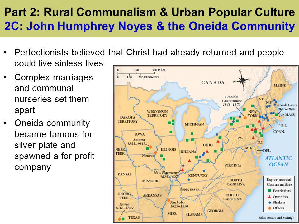 Part 2: Rural Communalism & Urban Popular Culture 2C: John Humphrey Noyes & the Oneida Community Perfectionists believed that Christ had already retur