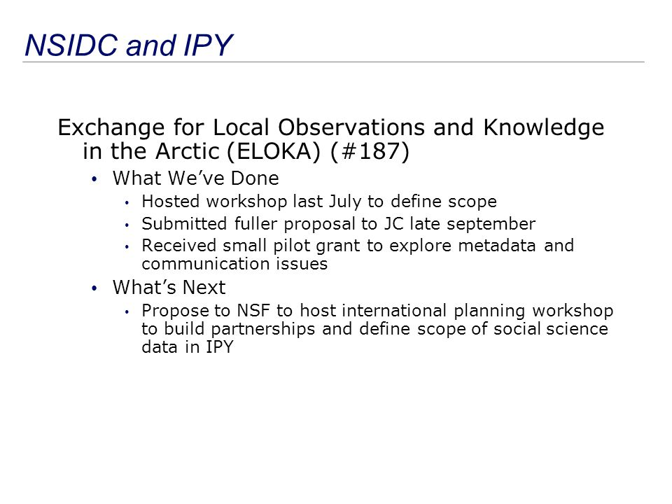 NSIDC and IPY Science activities Co-leading large Antarctic Peninsula (#107) effort combining several international initiatives Grad student thesis as part of Trans-Antarctic Scientific Traverses Expeditions – Ice Divide of East Antarctica (#152) Affiliated with several other SEARCH and IPY efforts Other activities Active with eGY IPY outreach Participating in NASA telecons planning IPY/IHY call Established CIRES/CU/Boulder IPY Focus Group Informing Congress and CU of IPY Much networking