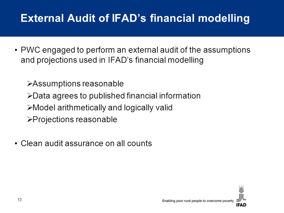 13 External Audit of IFAD's financial modelling PWC engaged to perform an external audit of the assumptions and projections used in IFAD's financial modelling  Assumptions reasonable  Data agrees to published financial information  Model arithmetically and logically valid  Projections reasonable Clean audit assurance on all counts