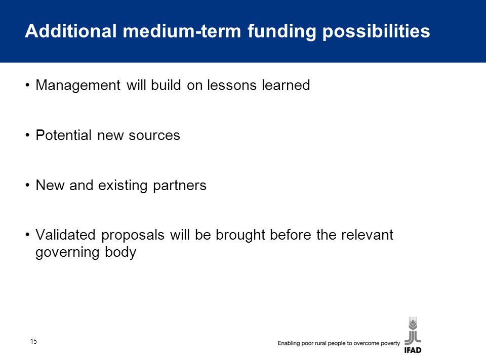 15 Additional medium-term funding possibilities Management will build on lessons learned Potential new sources New and existing partners Validated proposals will be brought before the relevant governing body