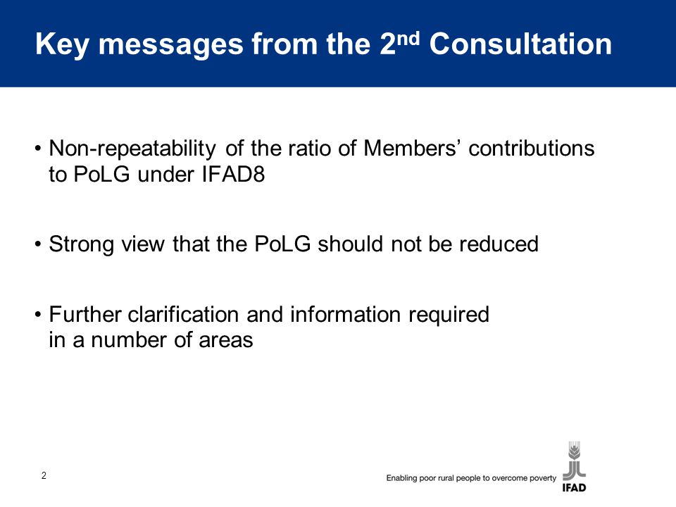 2 Key messages from the 2 nd Consultation Non-repeatability of the ratio of Members' contributions to PoLG under IFAD8 Strong view that the PoLG should not be reduced Further clarification and information required in a number of areas