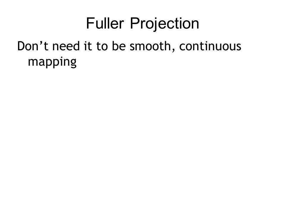 Fuller Projection Don't need it to be smooth, continuous mapping