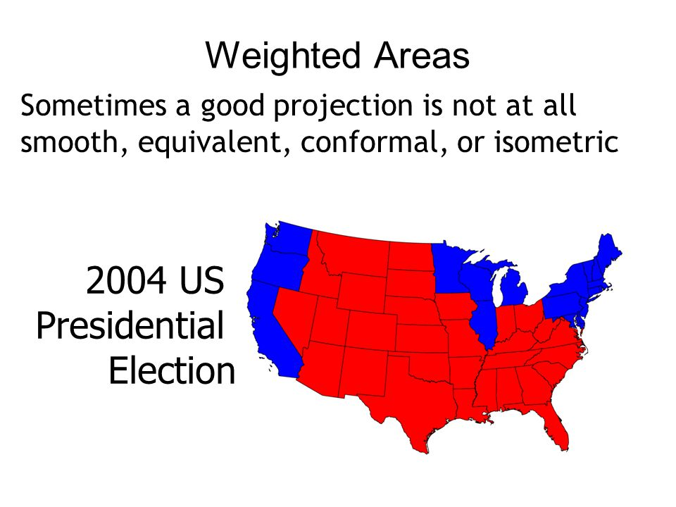 Weighted Areas Sometimes a good projection is not at all smooth, equivalent, conformal, or isometric 2004 US Presidential Election