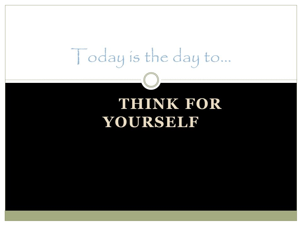 THINK FOR YOURSELF Today is the day to…