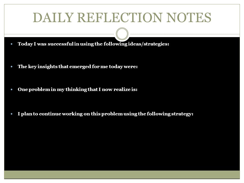 DAILY REFLECTION NOTES Today I was successful in using the following ideas/strategies: The key insights that emerged for me today were: One problem in my thinking that I now realize is: I plan to continue working on this problem using the following strategy: