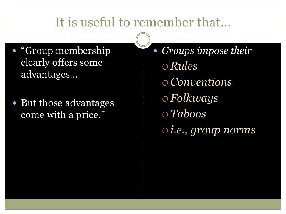 It is useful to remember that… Group membership clearly offers some advantages… But those advantages come with a price. Groups impose their RRules CConventions FFolkways TTaboos ii.e., group norms