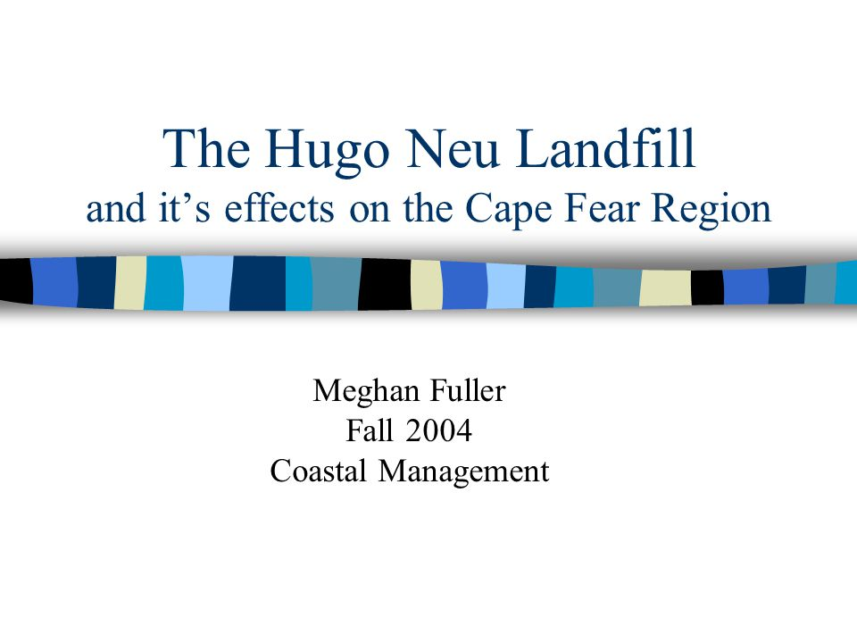 The Hugo Neu Landfill and it's effects on the Cape Fear Region Meghan Fuller Fall 2004 Coastal Management