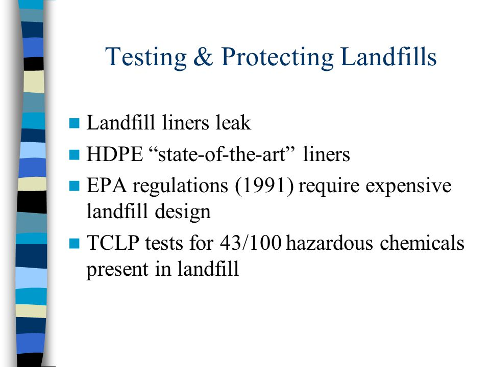 Testing & Protecting Landfills Landfill liners leak HDPE state-of-the-art liners EPA regulations (1991) require expensive landfill design TCLP tests for 43/100 hazardous chemicals present in landfill