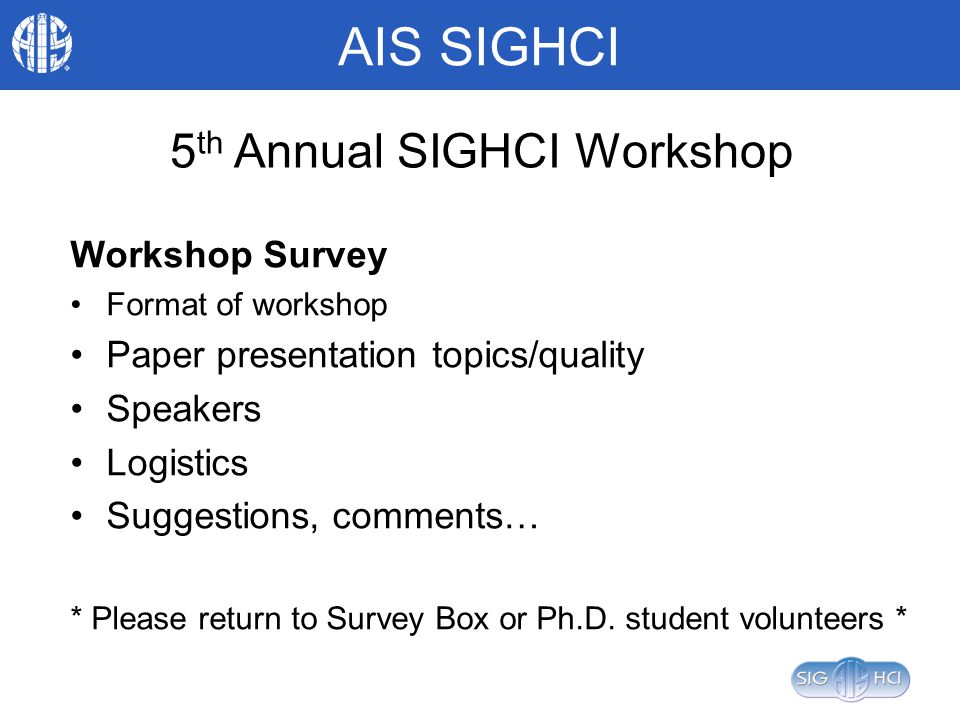 AIS SIGHCI 5 th Annual SIGHCI Workshop Workshop Survey Format of workshop Paper presentation topics/quality Speakers Logistics Suggestions, comments… * Please return to Survey Box or Ph.D.