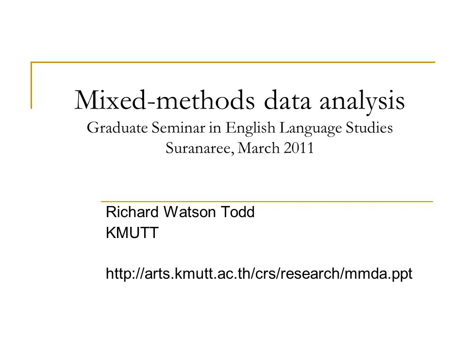 Mixed-methods data analysis Graduate Seminar in English Language Studies Suranaree, March 2011 Richard Watson Todd KMUTT http://arts.kmutt.ac.th/crs/research/mmda.ppt