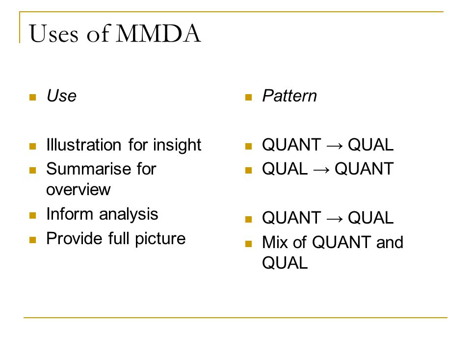 Uses of MMDA Use Illustration for insight Summarise for overview Inform analysis Provide full picture Pattern QUANT → QUAL QUAL → QUANT QUANT → QUAL Mix of QUANT and QUAL