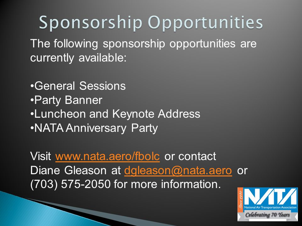 The following sponsorship opportunities are currently available: General Sessions Party Banner Luncheon and Keynote Address NATA Anniversary Party Visit www.nata.aero/fbolc or contactwww.nata.aero/fbolc Diane Gleason at dgleason@nata.aero or (703) 575-2050 for more information.dgleason@nata.aero