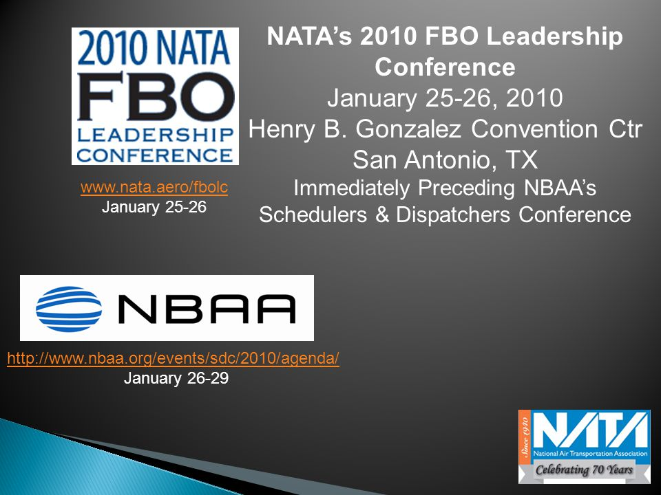 www.nata.aero/fbolc January 25-26 http://www.nbaa.org/events/sdc/2010/agenda/ January 26-29 NATA's 2010 FBO Leadership Conference January 25-26, 2010 Henry B.