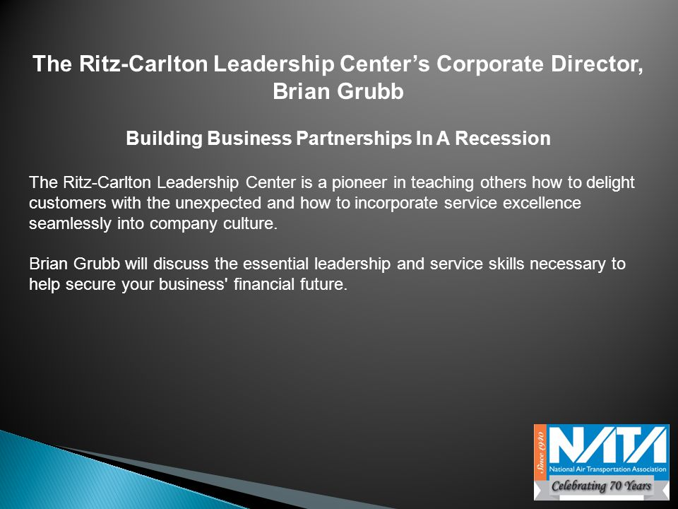 The Ritz-Carlton Leadership Center's Corporate Director, Brian Grubb Building Business Partnerships In A Recession The Ritz-Carlton Leadership Center is a pioneer in teaching others how to delight customers with the unexpected and how to incorporate service excellence seamlessly into company culture.