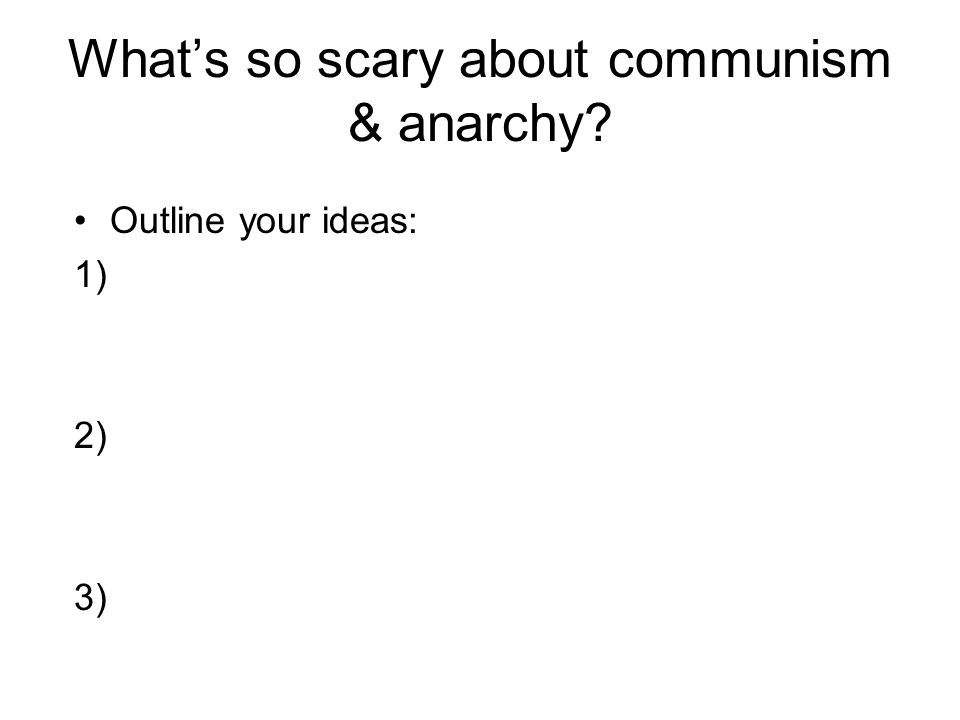 What's so scary about communism & anarchy? Outline your ideas: 1) 2) 3)