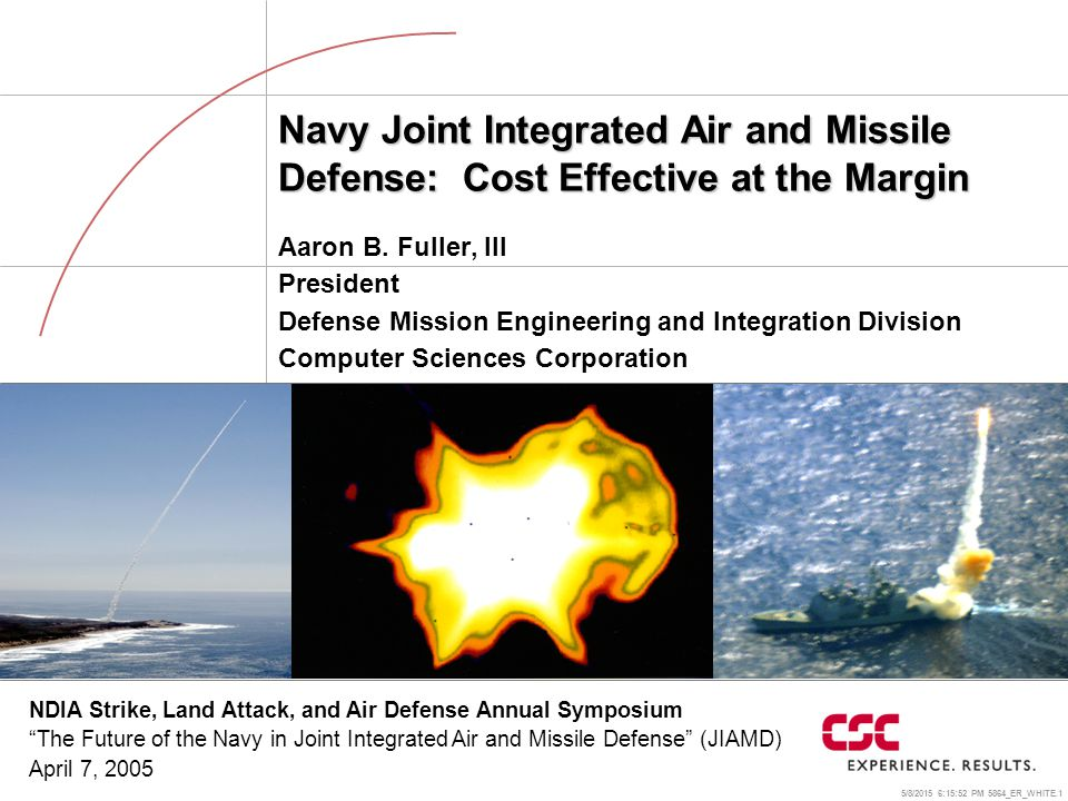 5/8/2015 6:16:18 PM 5864_ER_WHITE.1 Navy Joint Integrated Air and Missile Defense: Cost Effective at the Margin Aaron B. Fuller, III President Defense