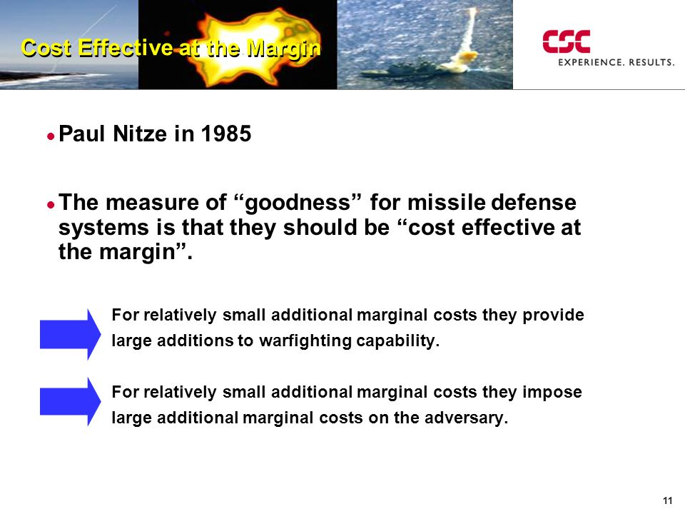 11 Cost Effective at the Margin ● Paul Nitze in 1985 ● The measure of goodness for missile defense systems is that they should be cost effective at the margin .