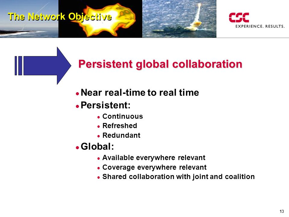 13 The Network Objective Persistent global collaboration ● Near real-time to real time ● Persistent: ● Continuous ● Refreshed ● Redundant ● Global: ●