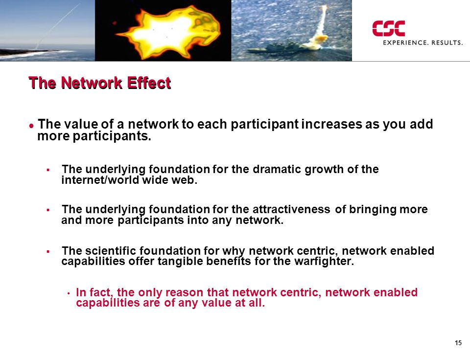 15 The Network Effect ● The value of a network to each participant increases as you add more participants.