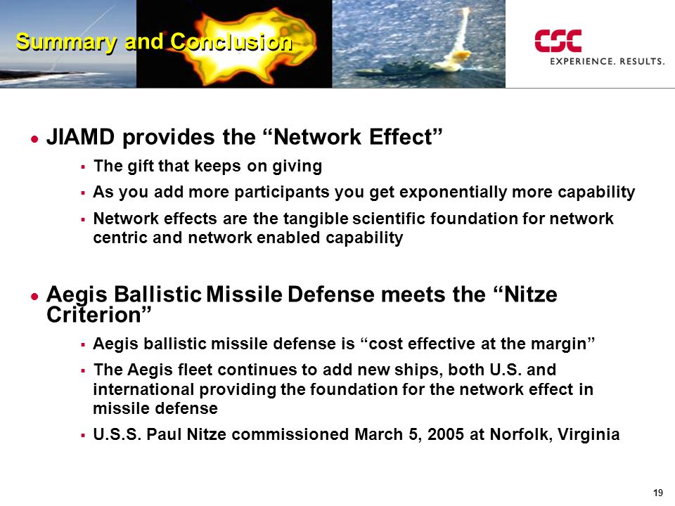 19 Summary and Conclusion ● JIAMD provides the Network Effect  The gift that keeps on giving  As you add more participants you get exponentially more capability  Network effects are the tangible scientific foundation for network centric and network enabled capability ● Aegis Ballistic Missile Defense meets the Nitze Criterion  Aegis ballistic missile defense is cost effective at the margin  The Aegis fleet continues to add new ships, both U.S.