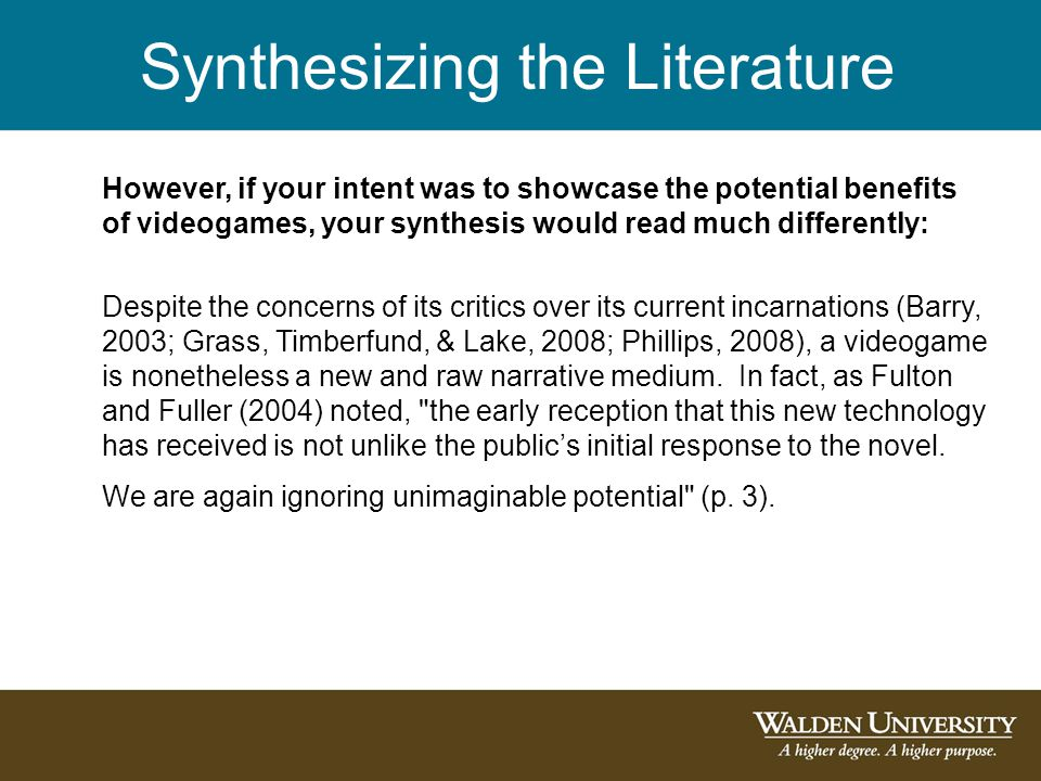 Synthesizing the Literature However, if your intent was to showcase the potential benefits of videogames, your synthesis would read much differently: Despite the concerns of its critics over its current incarnations (Barry, 2003; Grass, Timberfund, & Lake, 2008; Phillips, 2008), a videogame is nonetheless a new and raw narrative medium.