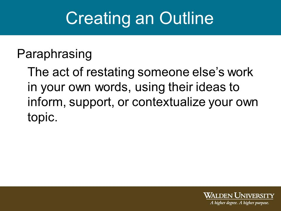 Creating an Outline Paraphrasing The act of restating someone else's work in your own words, using their ideas to inform, support, or contextualize your own topic.