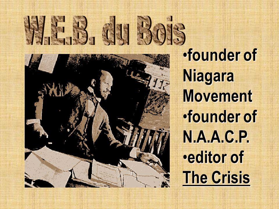 founder of Niagara Movement founder of Niagara Movement founder of N.A.A.C.P. founder of N.A.A.C.P. editor of The Crisis editor of The Crisis
