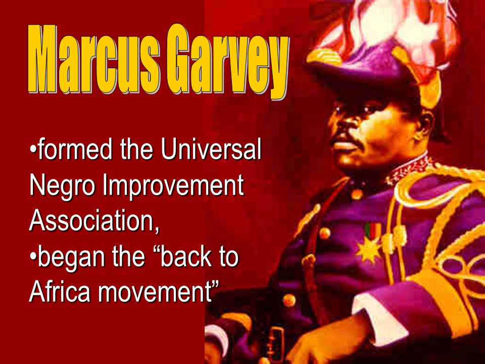 formed the Universal Negro Improvement Association,formed the Universal Negro Improvement Association, began the back to Africa movement began the back to Africa movement