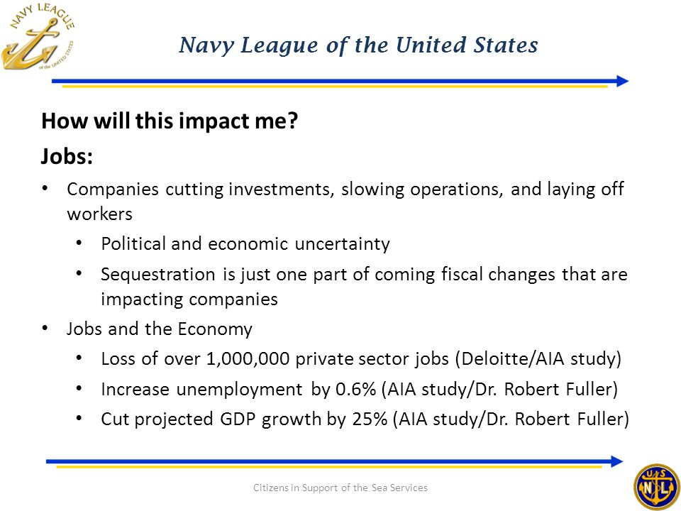 Navy League of the United States Citizens in Support of the Sea Services How will this impact me? Jobs: Companies cutting investments, slowing operati