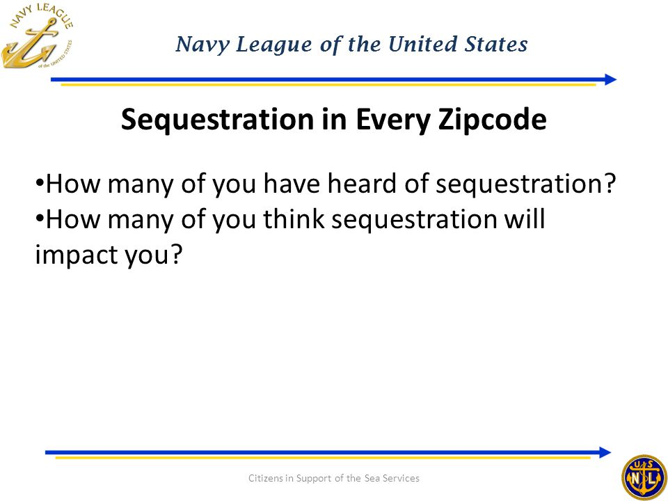 Navy League of the United States Citizens in Support of the Sea Services Sequestration in Every Zipcode How many of you have heard of sequestration.