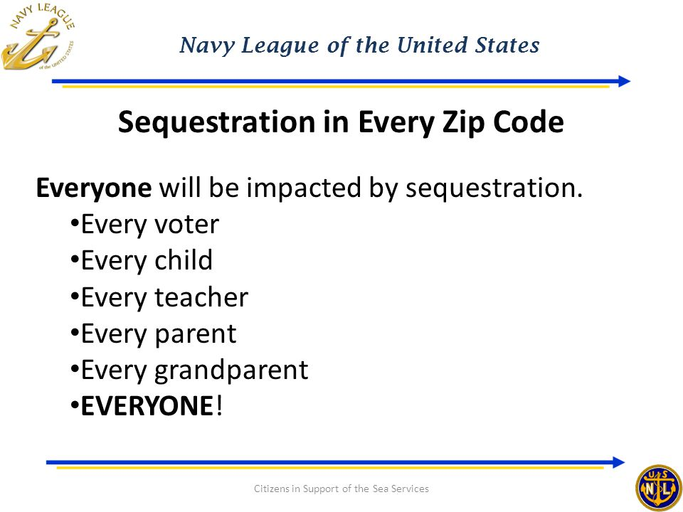 Navy League of the United States Citizens in Support of the Sea Services Sequestration in Every Zip Code Everyone will be impacted by sequestration.