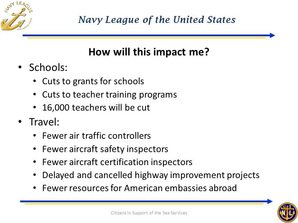 Navy League of the United States Citizens in Support of the Sea Services How will this impact me? Schools: Cuts to grants for schools Cuts to teacher