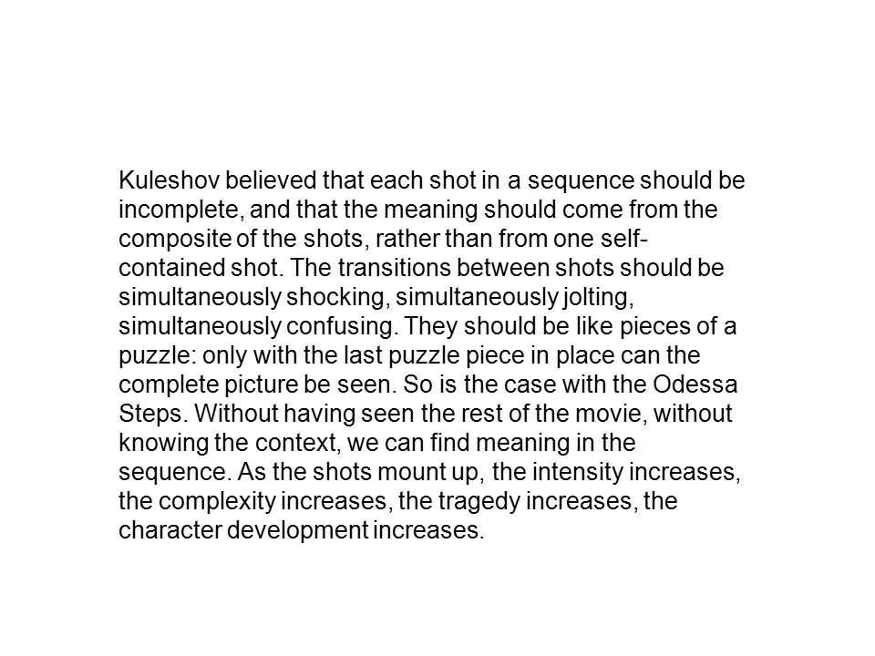 Kuleshov believed that each shot in a sequence should be incomplete, and that the meaning should come from the composite of the shots, rather than fro