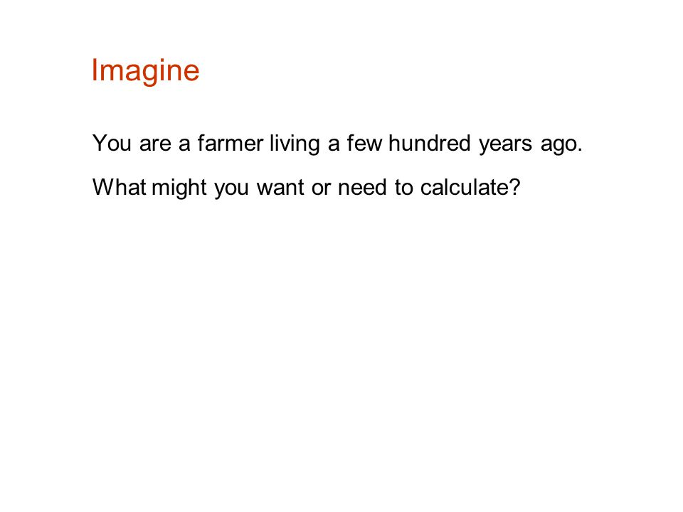 Imagine You are a farmer living a few hundred years ago. What might you want or need to calculate