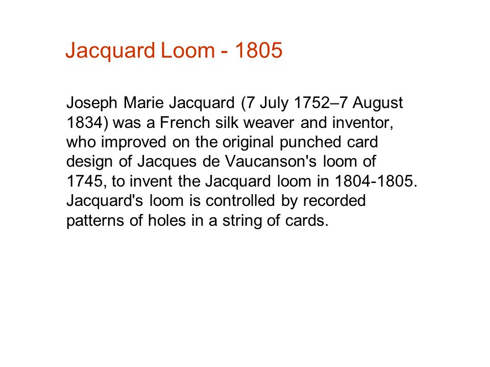 Jacquard Loom - 1805 Joseph Marie Jacquard (7 July 1752–7 August 1834) was a French silk weaver and inventor, who improved on the original punched car