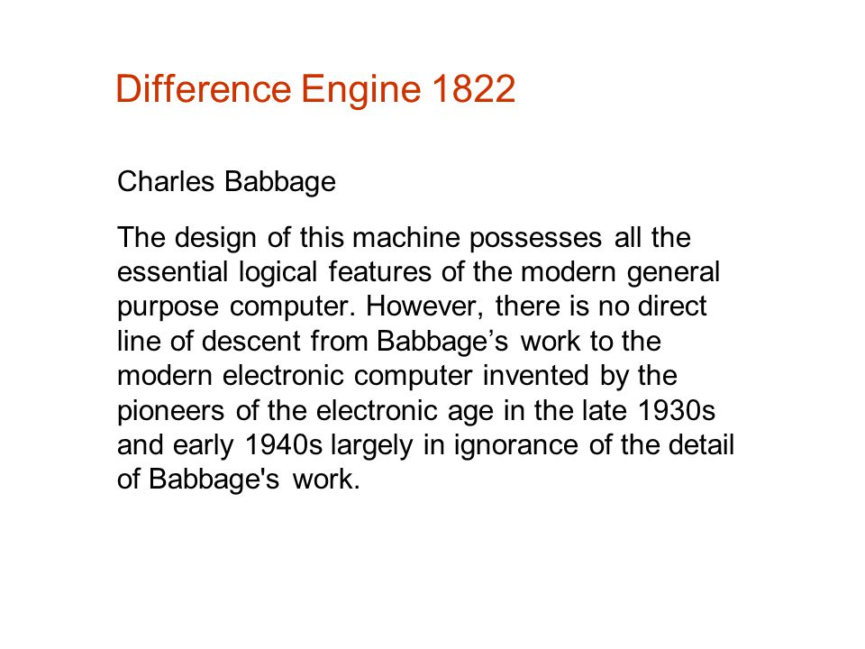 Difference Engine 1822 Charles Babbage The design of this machine possesses all the essential logical features of the modern general purpose computer.