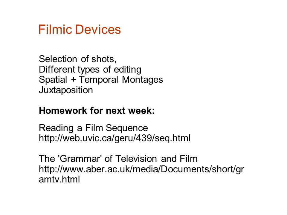 Filmic Devices Selection of shots, Different types of editing Spatial + Temporal Montages Juxtaposition Homework for next week: Reading a Film Sequence http://web.uvic.ca/geru/439/seq.html The Grammar of Television and Film http://www.aber.ac.uk/media/Documents/short/gr amtv.html
