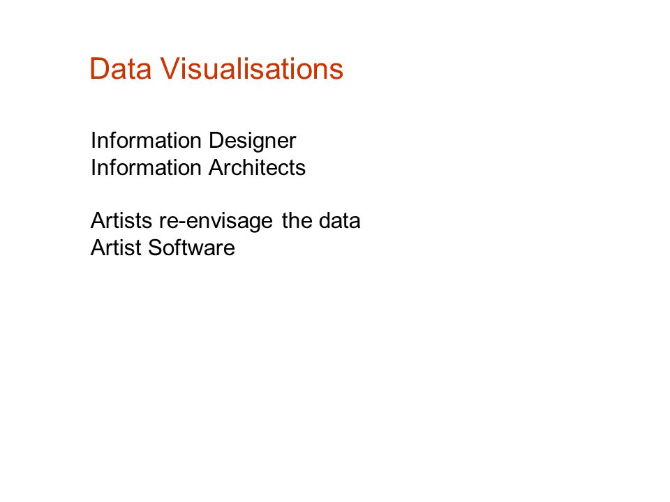 Data Visualisations Information Designer Information Architects Artists re-envisage the data Artist Software