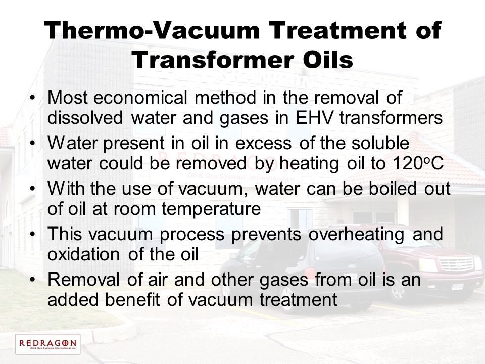 Thermo-Vacuum Treatment of Transformer Oils Most economical method in the removal of dissolved water and gases in EHV transformers Water present in oi