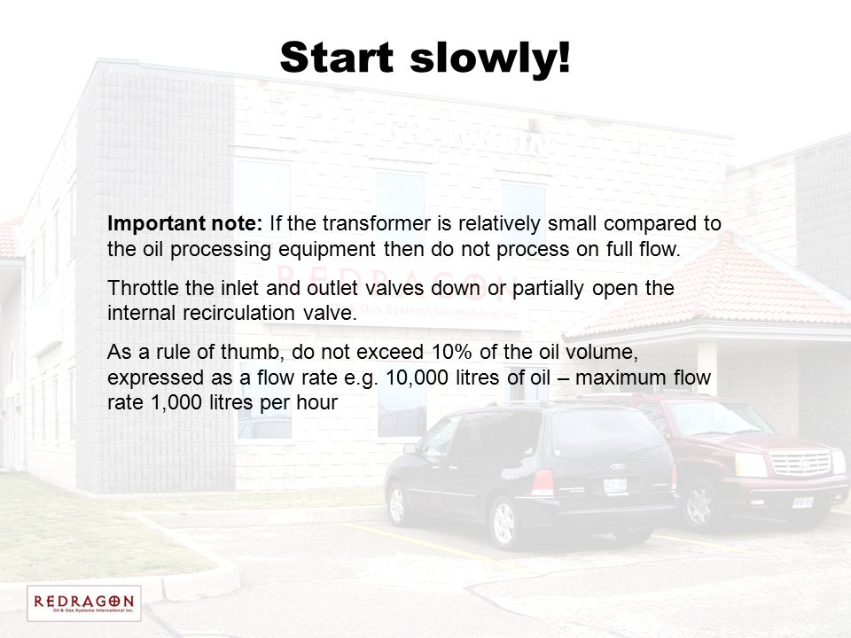 Start slowly! Important note: If the transformer is relatively small compared to the oil processing equipment then do not process on full flow. Thrott