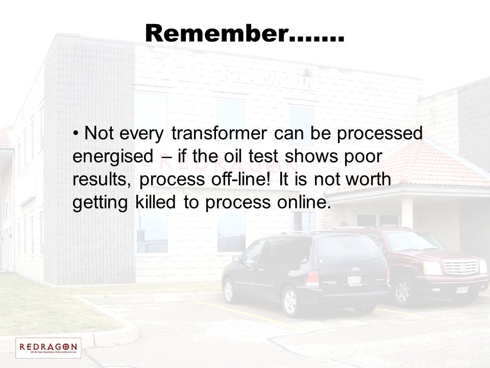 Remember……. Not every transformer can be processed energised – if the oil test shows poor results, process off-line! It is not worth getting killed to