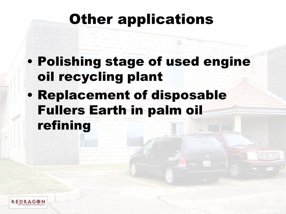 Other applications Polishing stage of used engine oil recycling plant Replacement of disposable Fullers Earth in palm oil refining