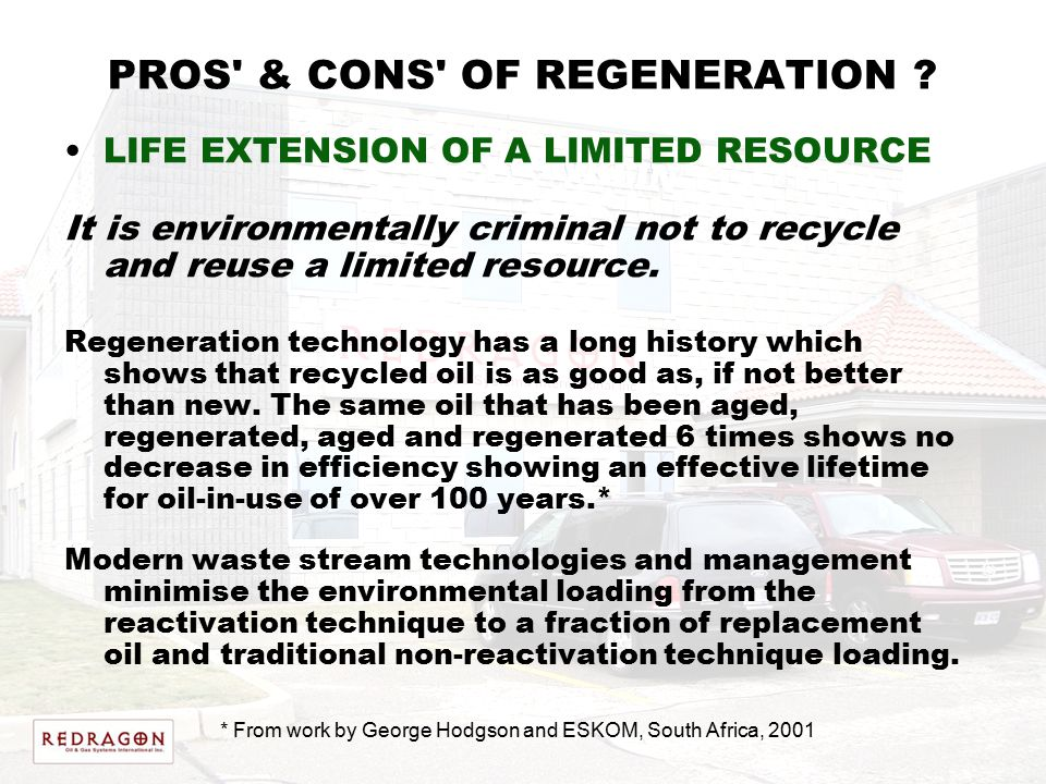 PROS' & CONS' OF REGENERATION ? LIFE EXTENSION OF A LIMITED RESOURCE It is environmentally criminal not to recycle and reuse a limited resource. Regen